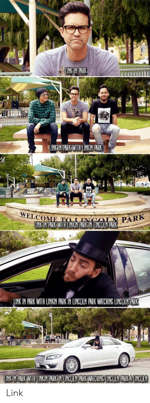Lincoln, Link, and Linkin Park: INK IN PARK  LINKIN PARKWTHILINKIN PARK  LNK IN PARK WITH LINKIN PARK IN LINCOLN PARK WATCHING LINCOLN PARK  WELCOME TO LINGe  LINK IN PARK WITH LINKIN PARK IN LUNCOLN PARK WATCHING LINCOLN PARK A LINCOLN Link