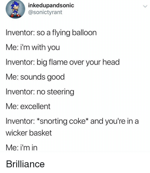 Snorting: inkedupandsonic  @sonictyrant  Inventor: so a flying balloon  Me: i'm with you  Inventor: big flame over your head  Me: sounds good  Inventor: no steering  Me: excellent  Inventor: *snorting coke* and you're in a  wicker basket  Me: i'm in Brilliance
