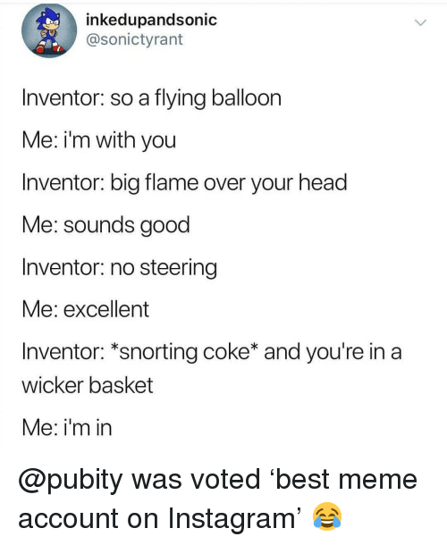 Snorting: inkedupandsonic  @sonictyrant  Inventor: so a flying balloon  Me: i'm with you  Inventor: big flame over your head  Me: sounds good  Inventor: no steering  vie: excellent  Inventor: *snorting coke* and you're in a  wicker basket  Me: i'm in @pubity was voted 'best meme account on Instagram' 😂