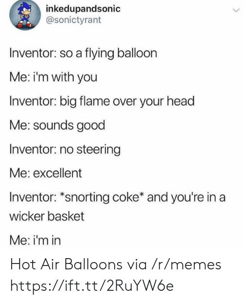 Snorting: inkedupandsonic  @sonictyrant  Inventor: so a flying balloon  Me: im with you  Inventor: big flame over your head  Me: sounds good  Inventor: no steering  Me: excellent  Inventor: *snorting coke* and you're in a  wicker basket  Me: i'm in Hot Air Balloons via /r/memes https://ift.tt/2RuYW6e