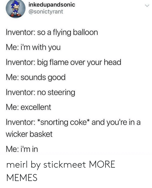 Snorting: inkedupandsonic  @sonictyrant  Inventor: so a flying balloon  Me: i'm with you  Inventor: big flame over your head  Me: sounds good  Inventor: no steering  Me: excellent  Inventor: *snorting coke* and you're in a  wicker basket  Me: i'm in meirl by stickmeet MORE MEMES