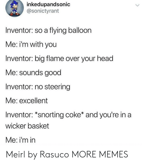 Snorting: inkedupandsonic  @sonictyrant  Inventor: so a flying balloon  Me: i'm with you  Inventor: big flame over your head  Me: sounds good  Inventor: no steering  Me: excellent  Inventor: *snorting coke* and you're in a  wicker basket  Me: i'm in Meirl by Rasuco MORE MEMES
