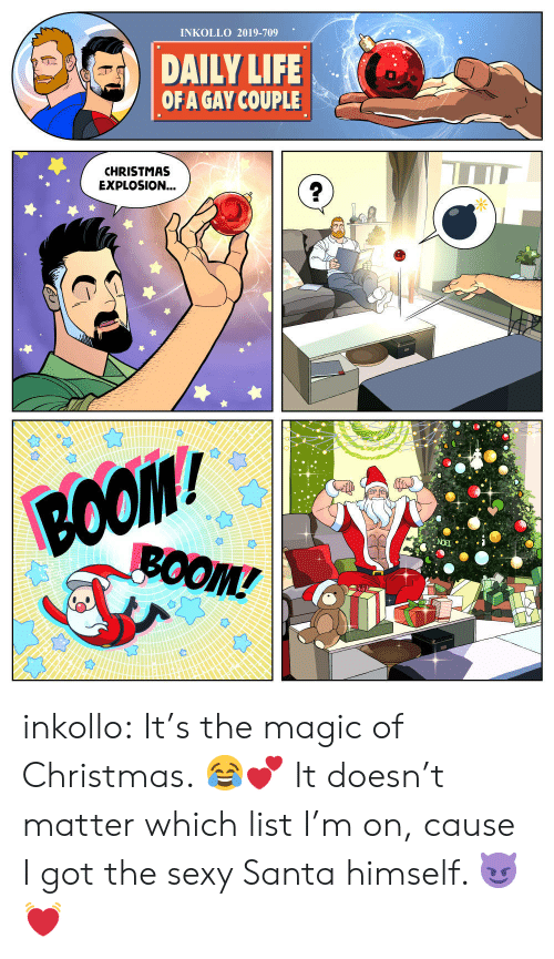 Boo, Christmas, and Life: INKOLLO 2019-709  DAILY LIFE  OF A GAY COUPLE  CHRISTMAS  EXPLOSION...  BOO  ВОOM/  BOOM! inkollo:    It's the magic of Christmas. 😂💕 It doesn't matter which list I'm on, cause I got the sexy Santa himself. 😈💓