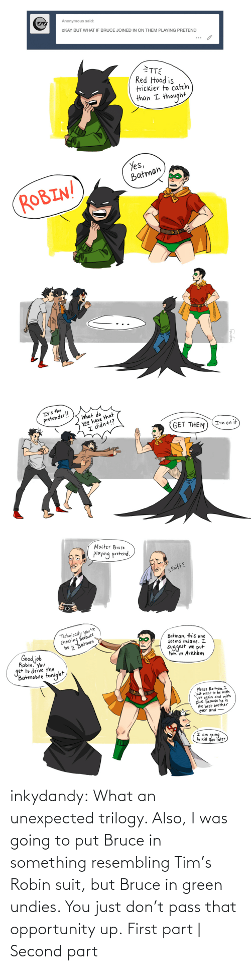 Thought: inkydandy: What an unexpected trilogy. Also, I was going to put Bruce in something resembling Tim's Robin suit, but Bruce in green undies. You just don't pass that opportunity up. First part | Second part