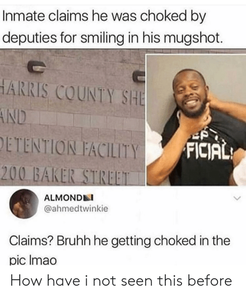choked: Inmate claims he was choked by  deputies for smiling in his mugshot.  HARRIS COUNTY SHE  AND  ETENTION FACILITY  FICIAL  200 BAKER STREET  ALMONDN  @ahmedtwinkie  Claims? Bruhh he getting choked in the  pic Imao How have i not seen this before
