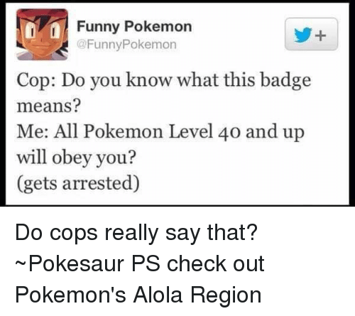 all pokemon: inn Funny Pokemon  @Funny Pokemon  Cop: Do you know what this badge  means?  Me: All Pokemon Level 40 and up  will obey you?  (gets arrested) Do cops really say that?  ~Pokesaur   PS check out Pokemon's Alola Region