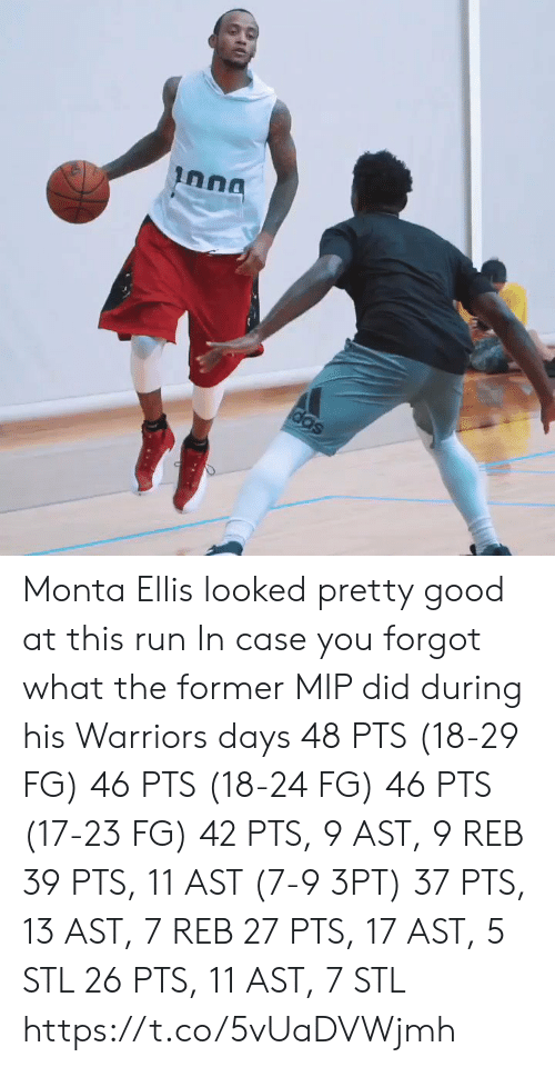 Memes, Run, and Good: Inna  das Monta Ellis looked pretty good at this run   In case you forgot what the former MIP did during his Warriors days   48 PTS (18-29 FG) 46 PTS (18-24 FG) 46 PTS (17-23 FG) 42 PTS, 9 AST, 9 REB 39 PTS, 11 AST (7-9 3PT) 37 PTS, 13 AST, 7 REB 27 PTS, 17 AST, 5 STL 26 PTS, 11 AST, 7 STL https://t.co/5vUaDVWjmh