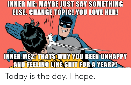 Me Maybe: INNER ME: MAYBE JUST SAY SOMETHING  ELSE. CHANGE TOPIC! YOU LOVE HER!  INNER ME2: THATS WHY YOU BEEN UNHAPPY  ANDFEELING LIKE SHIT FOR A YEAR?!  made on imдur Today is the day. I hope.
