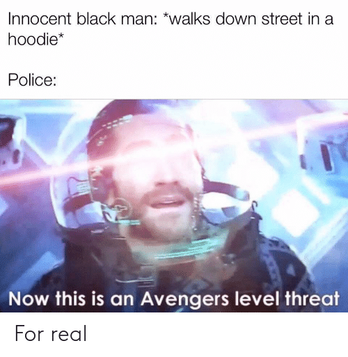 Police, Avengers, and Black: Innocent black man: *walks down street in a  hoodie*  Police:  Now this is an Avengers level threat For real