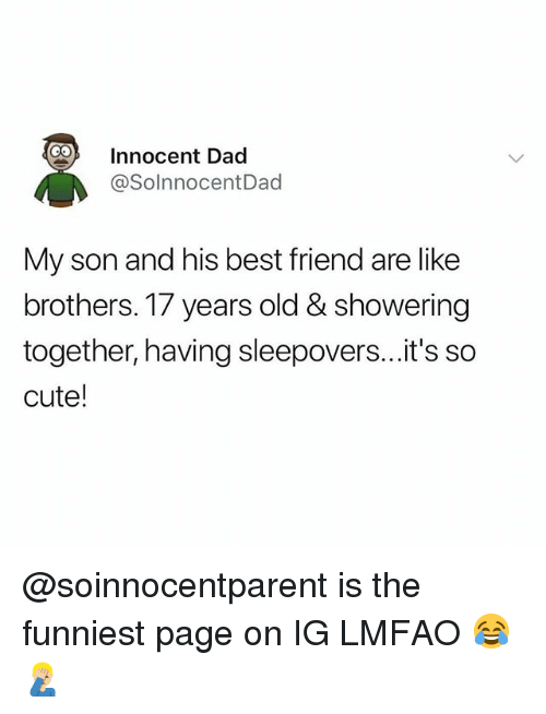 Best Friend, Cute, and Dad: Innocent Dad  @SolnnocentDad  My son and his best friend are like  brothers. 17 years old & showering  together, having sleepovers...it's so  cute! @soinnocentparent is the funniest page on IG LMFAO 😂🤦🏼‍♂️
