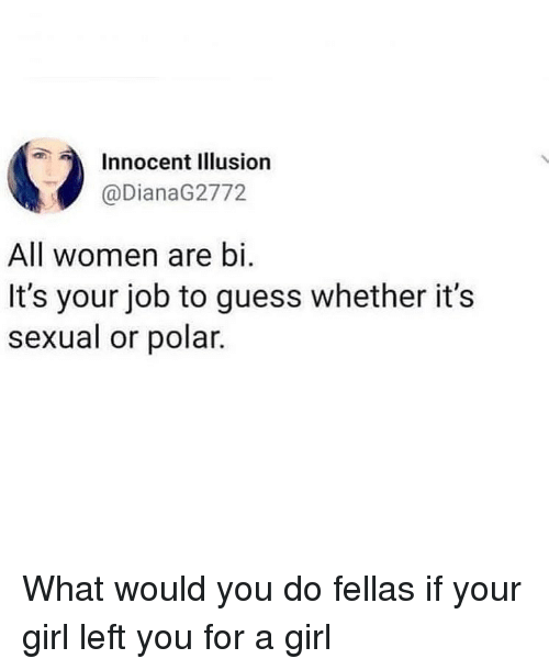 Girl Left: Innocent Illusion  @DianaG2772  All women are bi.  It's your job to guess whether it's  sexual or polar What would you do fellas if your girl left you for a girl
