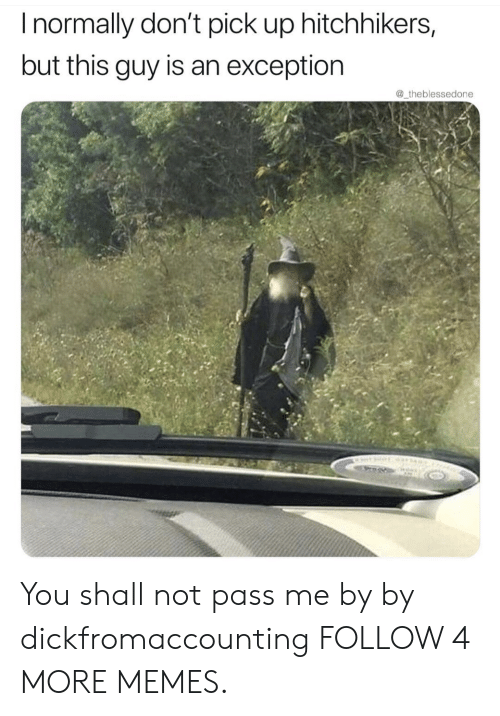 Hitchhikers: Inormally don't pick up hitchhikers,  but this guy is an exception  @_theblessedone You shall not pass me by by dickfromaccounting FOLLOW 4 MORE MEMES.