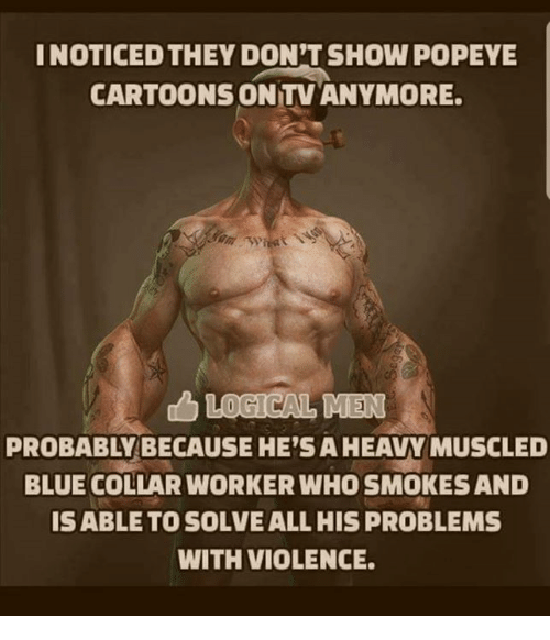 Memes, Blue, and Cartoons: INOTICED THEY DON'T SHOW POPEYE  CARTOONS ON TV ANYMORE  PROBABLY BECAUSE HE'S A HEAVY MUSCLED  BLUE COLLAR WORKER WHO SMOKES AND  ISABLE TO SOLVE ALL HIS PROBLEMS  WITH VIOLENCE.