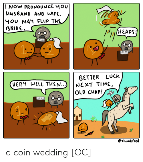 Time, Husband, and Wife: INOW PRONOUNCE 4Ou  HUSBAND AND WIFE.  1OU MAY FLIP THE  BRIDE.  (HEADS!  BETTER LUck  NEXT TIME,  OLD CHAP!  VERM WELL THEN...)  @thunkfool a coin wedding [OC]
