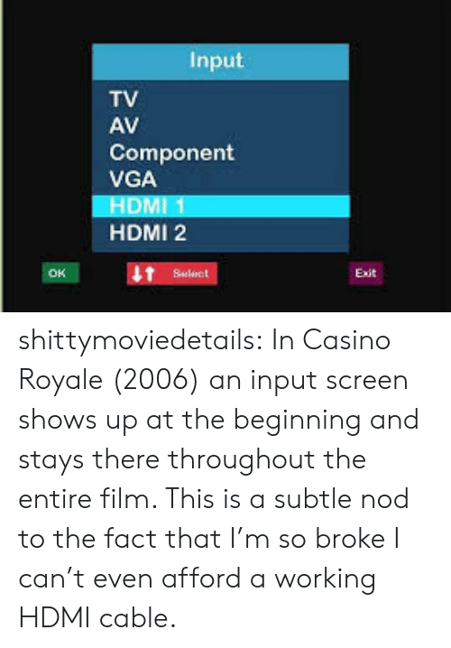 Casino: Input  TV  AV  Component  VGA  HDMI 1  HDMI 2  Select shittymoviedetails:  In Casino Royale (2006) an input screen shows up at the beginning and stays there throughout the entire film. This is a subtle nod to the fact that I'm so broke I can't even afford a working HDMI cable.