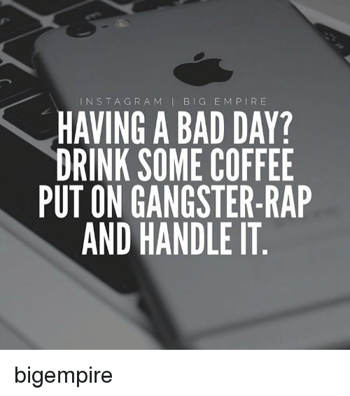 Drink Some Coffee Put On Gangster Rap: INS T A G R A M  I BIG E M P I R E  HAVING A BAD DAY?  DRINK SOME COFFEE  PUT ON GANGSTER-RAP  AND HANDLE IT bigempire