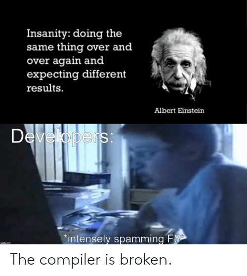 broken: Insanity: doing the  same thing over and  over again and  expecting different  results.  Albert Einstein  Developers  *intensely spamming F5  imgflip.com The compiler is broken.