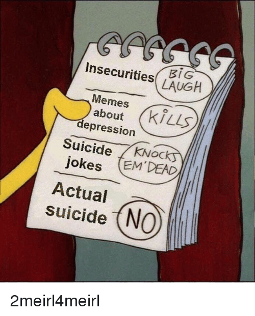 Memes, Depression, and Jokes: Insecurities LAUGH  Memes  about  depression  Suicide KNock  jokes EM DEAD  Actual  suicide (NO 2meirl4meirl