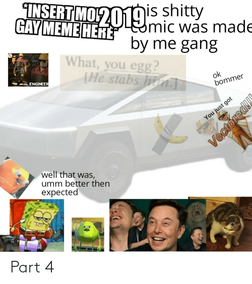 Gay Meme: INSERT MO2019s shitty  Eomic was made  by me gang  GAY MEME HERE  What, you egg?  [He stabs hin.T  TAE ENGINEER  ok  bommer  You just got  well that was,  umm better then  expected  en here, you  EGO  Vectoredl Part 4