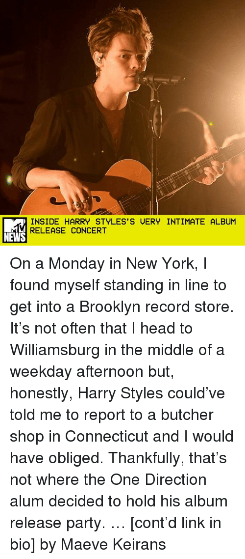 obliged: INSIDE HARRY STYLES'S UERY INTIMATE ALBUM  RELEASE CONCERT  NEWS On a Monday in New York, I found myself standing in line to get into a Brooklyn record store. It's not often that I head to Williamsburg in the middle of a weekday afternoon but, honestly, Harry Styles could've told me to report to a butcher shop in Connecticut and I would have obliged. Thankfully, that's not where the One Direction alum decided to hold his album release party. … [cont'd link in bio] by Maeve Keirans