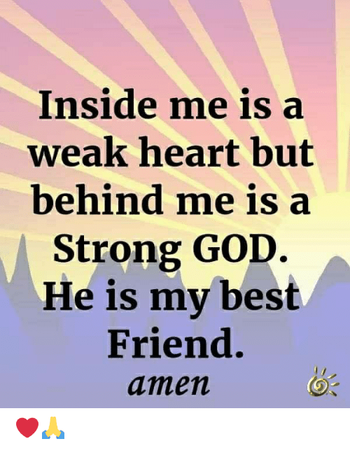 Best Friend, God, and Memes: Inside me is a  weak heart but  behind me is a  Strong GOD.  He is my best  Friend.  amen ❤️🙏