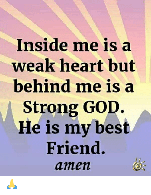 Best Friend, God, and Memes: Inside me is a  weak heart but  behind me is a  Strong GOD.  He is my best  Friend.  amen 🙏