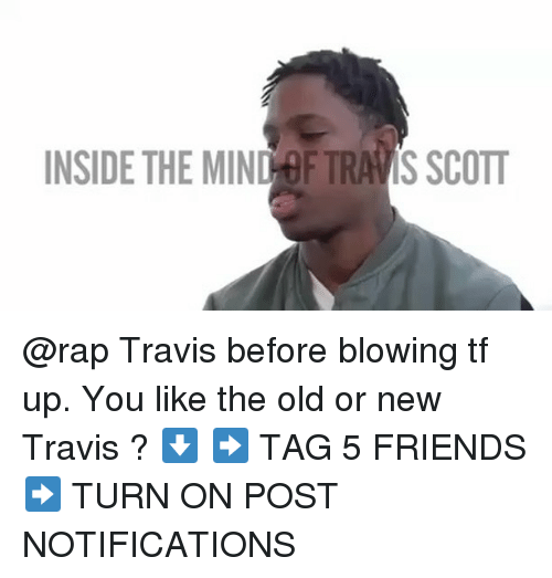 Friends, Memes, and Rap: INSIDE THE MIND OF TRAVIS SCOTT @rap Travis before blowing tf up. You like the old or new Travis ? ⬇️ ➡️ TAG 5 FRIENDS ➡️ TURN ON POST NOTIFICATIONS