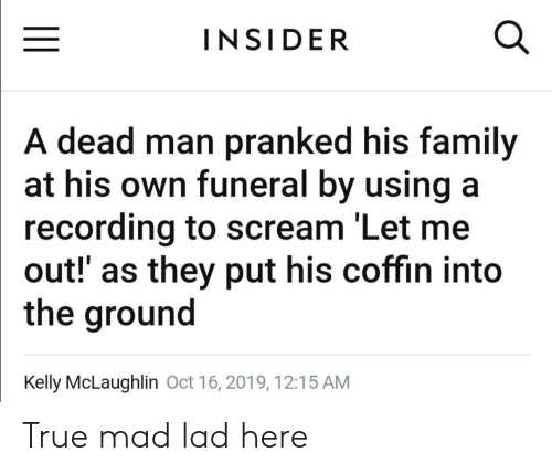 Family, Scream, and True: INSIDER  A dead man pranked his family  at his own funeral by using a  recording to scream 'Let me  out!' as they put his coffin into  the ground  Kelly McLaughlin Oct 16, 2019, 12:15 AM True mad lad here