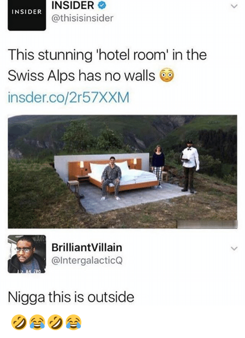 Hotel, Girl Memes, and Swiss: INSIDER  @thisisinsider  INSIDER  This stunning 'hotel room' in the  Swiss Alps has no walls  insder.co/2r57XXM  BrilliantVillain  @IntergalacticQ  Nigga this is outside 🤣😂🤣😂
