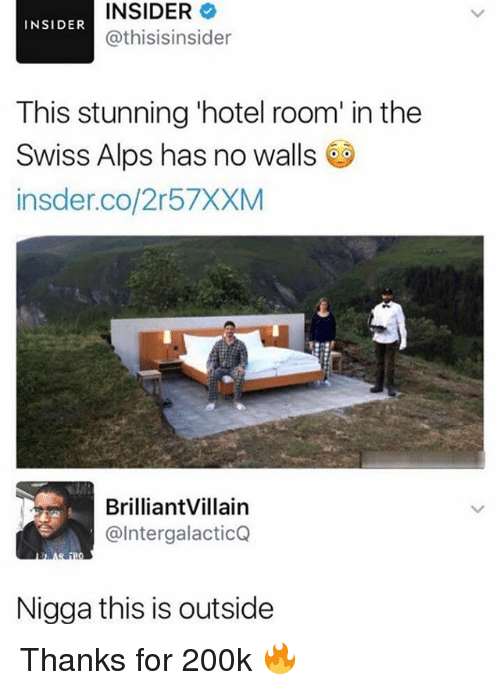 Memes, Hotel, and Swiss: INSIDER  @thisisinsider  INSIDER  This stunning 'hotel room' in the  Swiss Alps has no walls  insder.co/2r57XXM  BrilliantVillain  @IntergalacticQ  Nigga this is outside Thanks for 200k 🔥