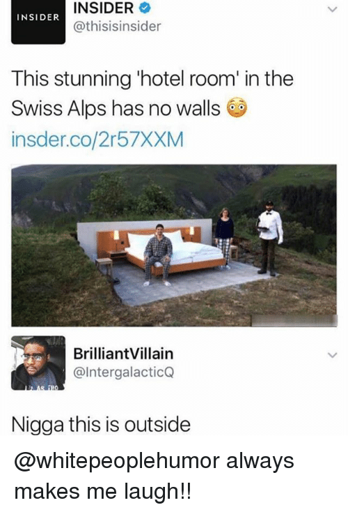 Memes, Hotel, and Swiss: INSIDER  @thisisinsider  INSIDER  This stunning 'hotel room' in the  Swiss Alps has no walls  insder.co/2r57XXM  BrilliantVillain  @IntergalacticQ  Nigga this is outside @whitepeoplehumor always makes me laugh!!