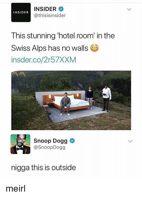 Snoop, Snoop Dogg, and Hotel: INSIDER  @thisisinsider  INSIDER  This stunning 'hotel room in the  Swiss Alps has no walls 6  insder.co/2r57XXM  Snoop Dogg e  @SnoopDogg  nigga this is outside meirl
