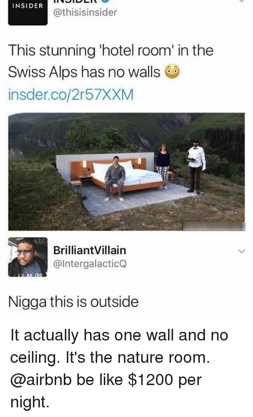 Be Like, Memes, and Airbnb: INSIDER  @thisisinsider  This stunning 'hotel room' in the  Swiss Alps has no walls  insder.co/2r57XXM  BrilliantVillain  @IntergalacticQ  Nigga this is outside It actually has one wall and no ceiling. It's the nature room. @airbnb be like $1200 per night.