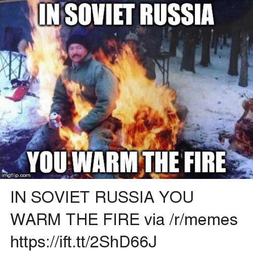 in soviet russia: INSOVIET RUSSIA  YOU WARM THE FIRE  imgflip.com IN SOVIET RUSSIA YOU WARM THE FIRE via /r/memes https://ift.tt/2ShD66J