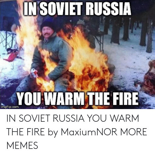 in soviet russia: INSOVIET RUSSIA  YOU WARM THE FIRE  imgflip.com IN SOVIET RUSSIA YOU WARM THE FIRE by MaxiumNOR MORE MEMES