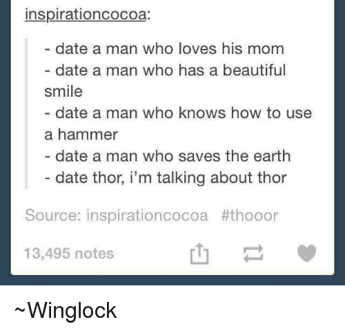 save the earth: inspirationcocoa:  date a man who loves his mom  date a man who has a beautiful  smile  date a man who knows how to use  a hammer  date a man who saves the earth  date thor, i'm talking about thor  Source: inspirationcocoa #thooor  13,495 notes ~Winglock