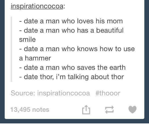 save the earth: inspirationcocoa:  date a man who loves his mom  date a man who has a beautiful  smile  date a man who knows how to use  a hammer  date a man who saves the earth  date thor, i'm talking about thor  Source: inspirationcocoa #thooor  13,495 notes