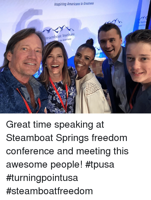 Memes, Time, and Awesome: Inspiring Americans to Greatness  h.  teamboat Institute  to Greatness Great time speaking at Steamboat Springs freedom conference and meeting this awesome people! #tpusa #turningpointusa #steamboatfreedom