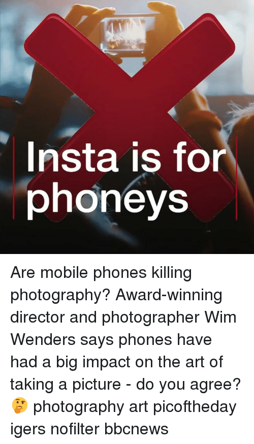 Memes, Mobile, and Photography: Insta is for  phoneys Are mobile phones killing photography? Award-winning director and photographer Wim Wenders says phones have had a big impact on the art of taking a picture - do you agree? 🤔 photography art picoftheday igers nofilter bbcnews