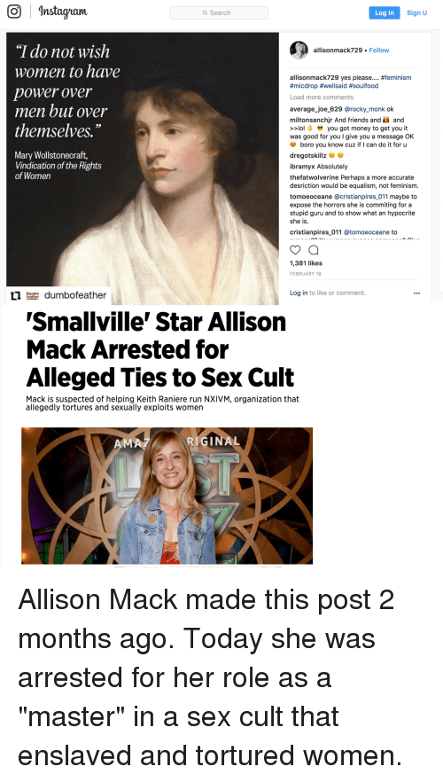 """Equalism: Instagnarn  Search  Log In  Sign U  """"I do not wish  women to have  power over  men but over  themselves.""""  allisonmack729 Follow  allisonmack729 yes please #feminism  #micdrop #well said # soulfood  Load more comments  average_joe 629 @rocky_monk ok  milton sanchjr And friends and and  lyou got money to get you it  was good for you I give you a message OK  boro you know cuz if I can do it for u  Mary Wollstonecraft,  Vindication of the Rights  of Women  dregotskill  ibramyx Absolutely  thefatwolverine Perhaps a more accurate  desriction would be equalism, not feminism.  tomoeoceane @cristianpires_011 maybe to  expose the horrors she is commiting for a  stupid guru and to show what an hypocrite  she is.  cristianpires 011 @tomoeoceane to  1,381 likes  FEBRUARY 19  1ldumbofeather  Log in to like or comment.  'Smallville' Star Allison  Mack Arrested for  Alleged Ties to Sex Cult  Mack is suspected of helping Keith Raniere run NXIVM, organization that  allegedly tortures and sexually exploits women  RIGINAL"""