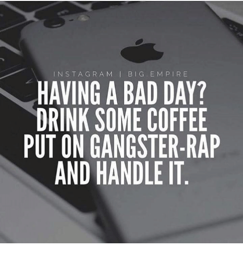 Drink Some Coffee Put On Gangster Rap: INSTAGRA M BIG EM PIRE  HAVING A BAD DAY?  DRINK SOME COFFEE  PUT ON GANGSTER-RAP  AND HANDLE IT