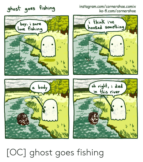 Instagram, Love, and Ghost: instagram.com/cornershoe.comix  ko-fi.com/cornershoe  ghost goes fishing  i think ive  hooked something  boy, i sure  love fishing  oh right, i died  in this river  body [OC] ghost goes fishing