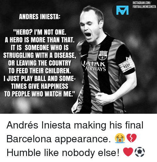 "Barcelona, Children, and Instagram: INSTAGRAM.COM/  FOOTBALLMEMESINSTA  VAI  ANDRES INIESTA:  ""HERO? I'M NOT ONE.  A HERO IS MORE THAN THAT  IT IS SOMEONE WHO IS  STRUGGLING WITH A DISEASE,  OR LEAVING THE COUNTRY VAK  TO FEED THEIR CHILDREN. ARWAYS  I JUST PLAY BALL AND SOME-  TIMES GIVE HAPPINESS  TO PEOPLE WHO WATCH ME."" Andrés Iniesta making his final Barcelona appearance. 😭💔 Humble like nobody else! ❤️⚽️"
