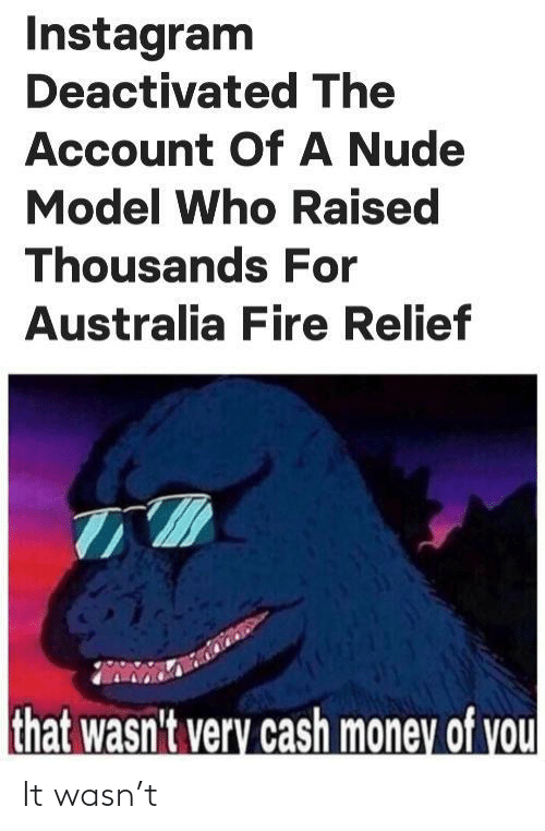 Thousands: Instagram  Deactivated The  Account OfA Nude  Model Who Raised  Thousands For  Australia Fire Relief  that wasn't very cash money of you It wasn't