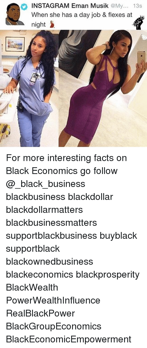 Facts, Instagram, and Memes: INSTAGRAM Eman Musik @My... 13s  When she has a day job & flexes at  night > For more interesting facts on Black Economics go follow @_black_business blackbusiness blackdollar blackdollarmatters blackbusinessmatters supportblackbusiness buyblack supportblack blackownedbusiness blackeconomics blackprosperity BlackWealth PowerWealthInfluence RealBlackPower BlackGroupEconomics BlackEconomicEmpowerment