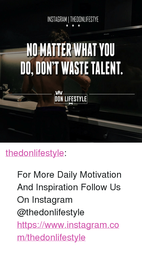 """Instagram, Tumblr, and Blog: INSTAGRAM I THEDONLIFESTYE  Miele  NOMATTER WHAT YOU  DO, DON'T WASTE TALENT  THE  DON LIFESTYLE <p><a href=""""https://thedonlifestyle.tumblr.com/post/171755622062/for-more-daily-motivation-and-inspiration-follow"""" class=""""tumblr_blog"""">thedonlifestyle</a>:</p><blockquote><p>For More Daily Motivation And Inspiration Follow Us On Instagram @thedonlifestyle <a href=""""https://www.instagram.com/thedonlifestyle"""">https://www.instagram.com/thedonlifestyle</a></p></blockquote>"""
