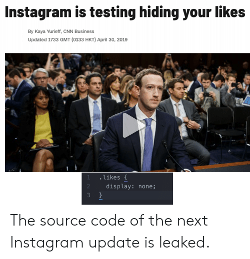 kaya: Instagram is testing hiding your likes  By Kaya Yurieff, CNN Business  Updated 1733 GMT (0133 HKT) April 30, 2019  likes  display: none; The source code of the next Instagram update is leaked.