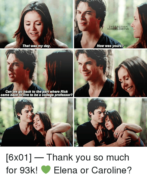College, Instagram, and Memes: INSTAGRAM  NIANDELENATVD  That was my day.  How was yours?  Can we go back to the part where Rick  came back to live to be a college professor? [6x01] — Thank you so much for 93k! 💚 Elena or Caroline?