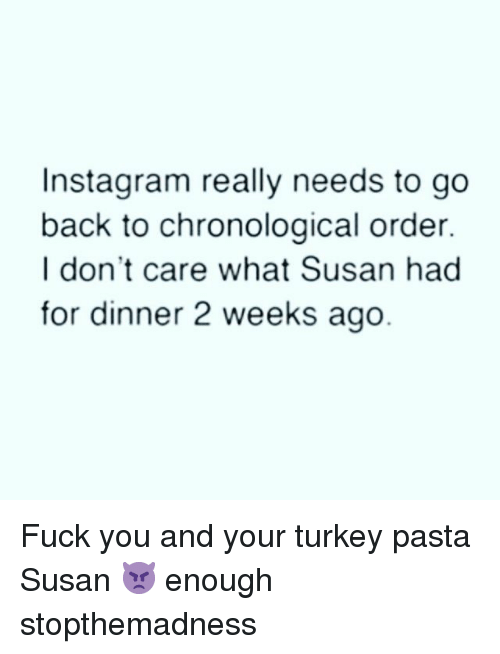 Fuck You, Instagram, and Fuck: Instagram really needs to go  back to chronological order.  I don't care what Susan had  for dinner 2 weeks ago Fuck you and your turkey pasta Susan 👿 enough stopthemadness