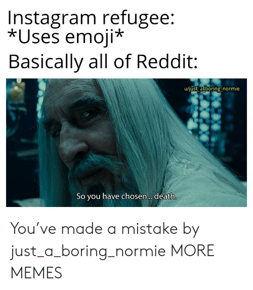Emoji: Instagram refugee:  *Uses emoji*  Basically all of Reddit  u/just a boring normie  So you have chosen... death. You've made a mistake by just_a_boring_normie MORE MEMES
